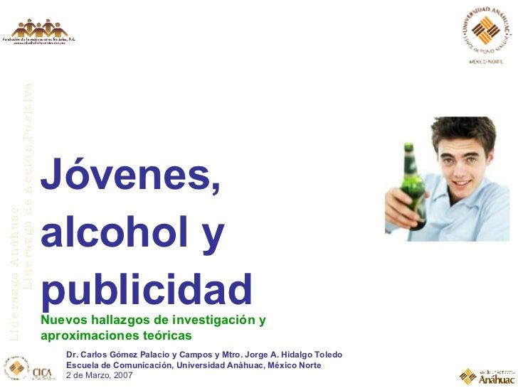 Jóvenes, alcohol y publicidad Nuevos hallazgos de investigación y aproximaciones teóricas Dr. Carlos Gómez Palacio y Campo...