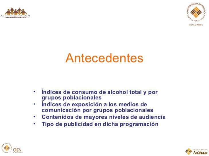 Antecedentes <ul><li>Índices de consumo de alcohol total y por grupos poblacionales </li></ul><ul><li>Índices de exposició...