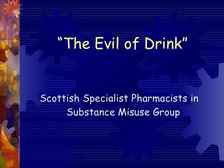 """ The Evil of Drink"" <ul><li>Scottish Specialist Pharmacists in Substance Misuse Group </li></ul>"