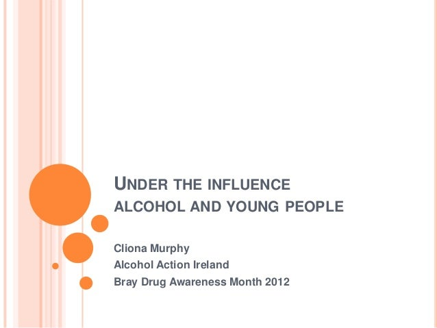 UNDER THE INFLUENCEALCOHOL AND YOUNG PEOPLECliona MurphyAlcohol Action IrelandBray Drug Awareness Month 2012