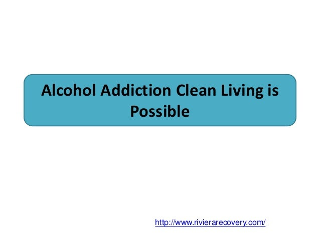 Alcohol Addiction Clean Living is Possible http://www.rivierarecovery.com/