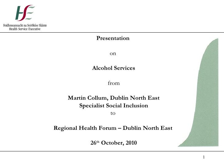 Presentation  on  Alcohol Services from Martin Collum, Dublin North East Specialist Social Inclusion to  Regional Health F...