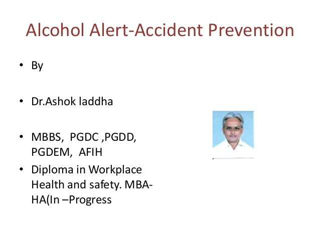 Alcohol Alert-Accident Prevention • By • Dr.Ashok laddha  • MBBS, PGDC ,PGDD, PGDEM, AFIH • Diploma in Workplace Health an...