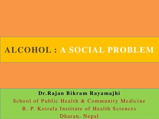 ALCOHOL : A SOCIAL PROBLEMDr.Rajan Bikram RayamajhiSchool of Public Health & Community MedicineB. P. Koirala Institute of ...
