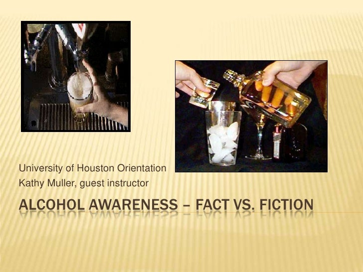 University of Houston Orientation Kathy Muller, guest instructor  ALCOHOL AWARENESS – FACT VS. FICTION