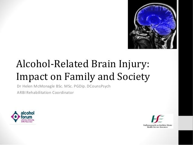 Alcohol-Related Brain Injury: Impact on Family and Society Dr Helen McMonagle BSc. MSc. PGDip. DCounsPsych ARBI Rehabilita...