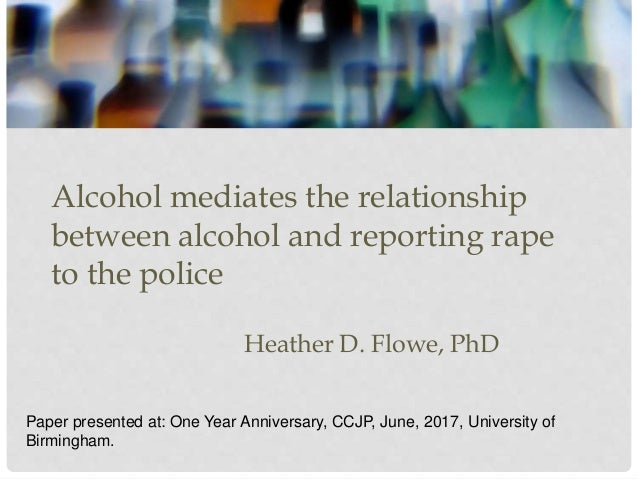 Alcohol mediates the relationship between alcohol and reporting rape to the police Heather D. Flowe, PhD Paper presented a...