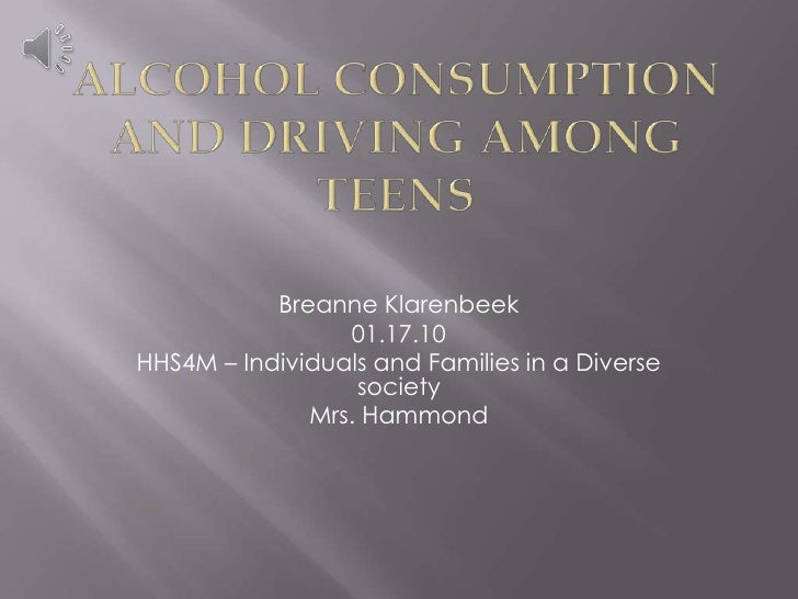 Alcohol consumption and driving among teens<br />Breanne Klarenbeek<br />01.17.10<br />HHS4M – Individuals and Families in...