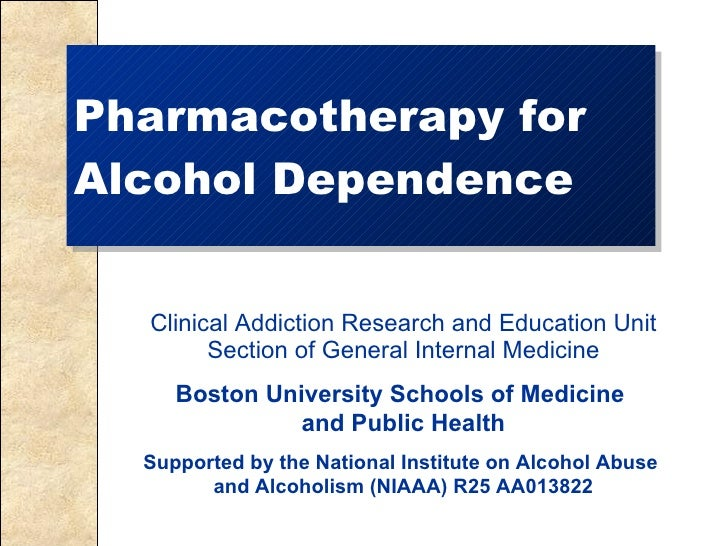 Pharmacotherapy for Alcohol Dependence Clinical Addiction Research and Education Unit Section of General Internal Medicine...