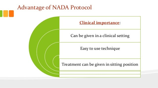 Advantage of NADA Protocol Clinical importance: Can be given in a clinical setting Easy to use technique Treatment can be ...