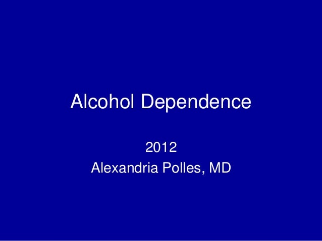 Alcohol Dependence 2012 Alexandria Polles, MD