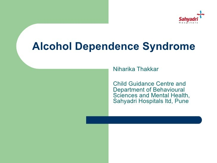 Alcohol Dependence Syndrome             Niharika Thakkar             Child Guidance Centre and             Department of B...