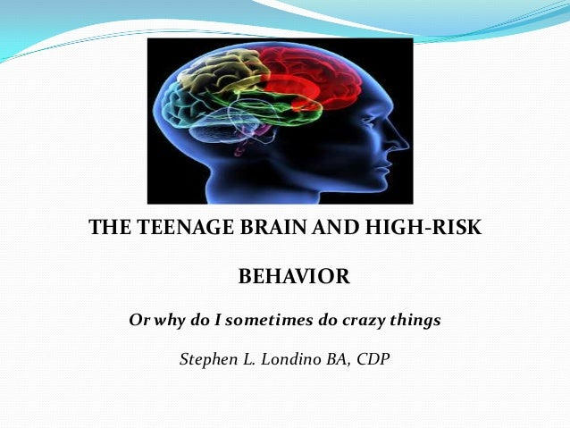 THE TEENAGE BRAIN AND HIGH-RISK                BEHAVIOR   Or why do I sometimes do crazy things         Stephen L. Londino...