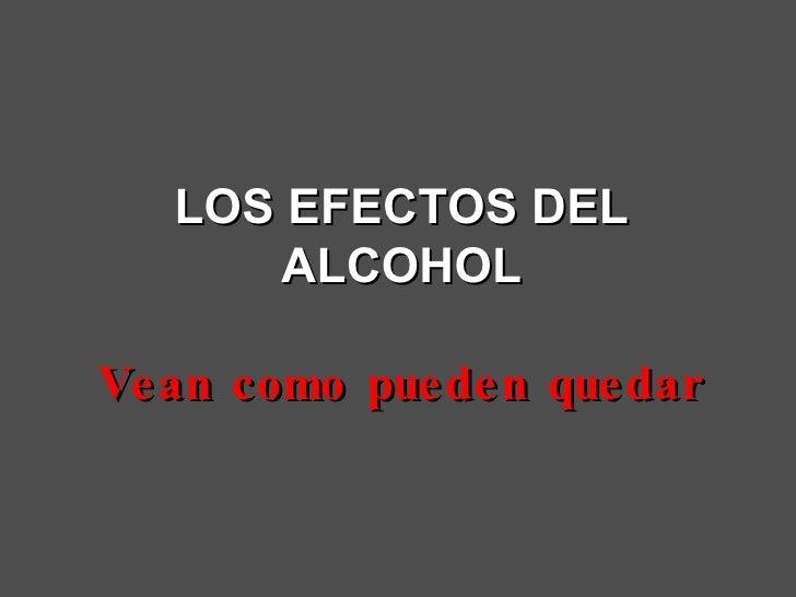 LOS EFECTOS DEL ALCOHOL Vean como pueden quedar