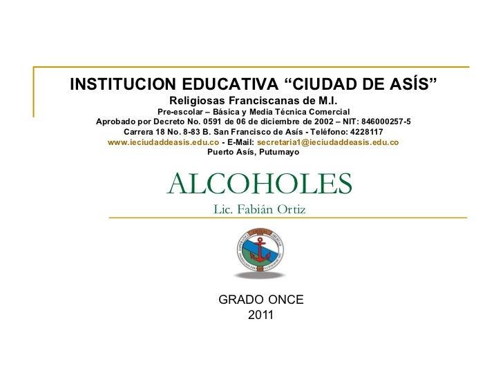 "ALCOHOLES Lic. Fabián Ortiz GRADO ONCE 2011 INSTITUCION EDUCATIVA ""CIUDAD DE ASÍS"" Religiosas Franciscanas de M.I. Pre-esc..."