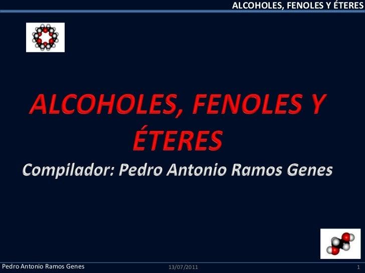 ALCOHOLES, FENOLES Y ÉTERES<br />ALCOHOLES, FENOLES Y ÉTERES<br />Compilador: Pedro Antonio Ramos Genes<br />13/07/2011<br...