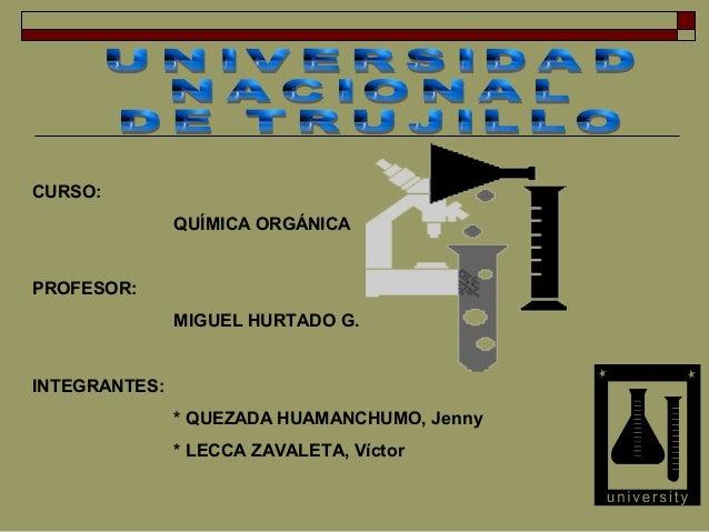 CURSO: QUÍMICA ORGÁNICA  PROFESOR: MIGUEL HURTADO G.  INTEGRANTES: * QUEZADA HUAMANCHUMO, Jenny * LECCA ZAVALETA, Víctor