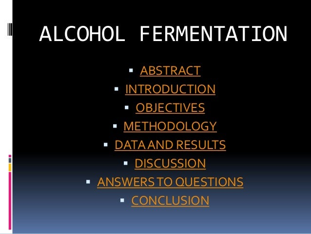 ALCOHOL FERMENTATION         ABSTRACT       INTRODUCTION         OBJECTIVES       METHODOLOGY      DATA AND RESULTS  ...