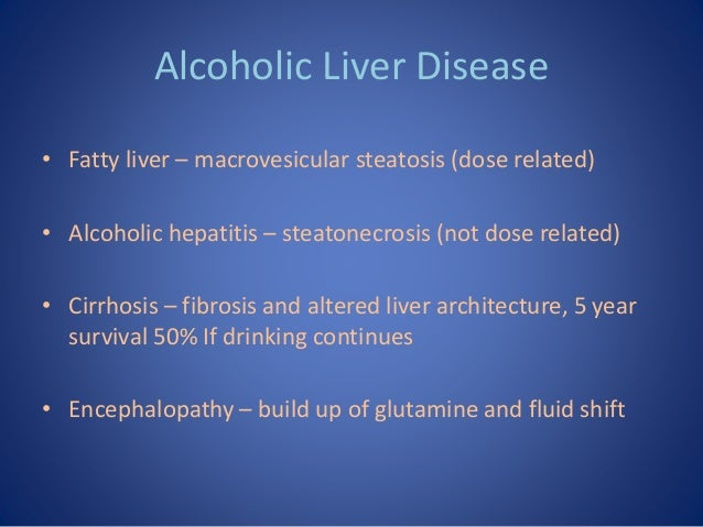 Alcoholic Liver Disease • Fatty liver – macrovesicular steatosis (dose related) • Alcoholic hepatitis – steatonecrosis (no...
