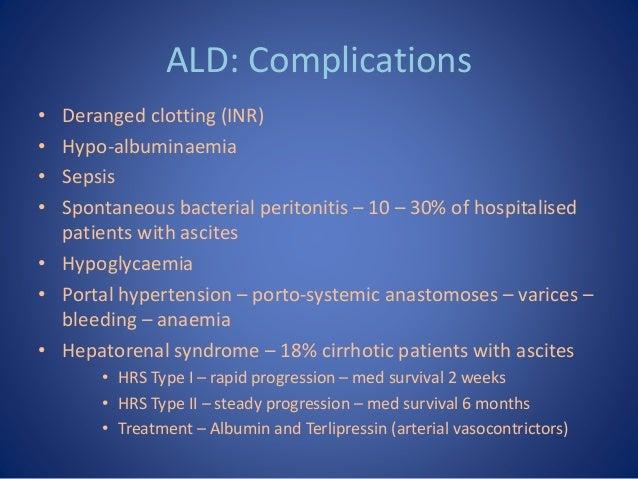ALD: Complications • Deranged clotting (INR) • Hypo-albuminaemia • Sepsis • Spontaneous bacterial peritonitis – 10 – 30% o...