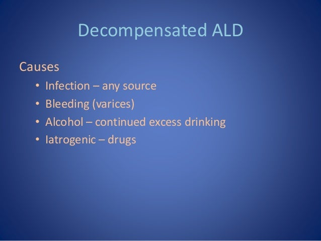 Decompensated ALD Causes • Infection – any source • Bleeding (varices) • Alcohol – continued excess drinking • Iatrogenic ...