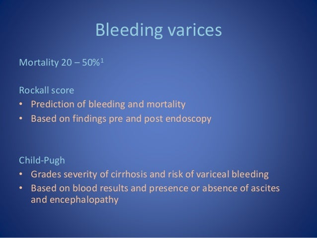 Bleeding varices Mortality 20 – 50%1 Rockall score • Prediction of bleeding and mortality • Based on findings pre and post...