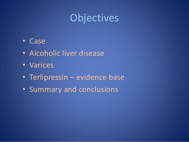 Objectives • Case • Alcoholic liver disease • Varices • Terlipressin – evidence base • Summary and conclusions