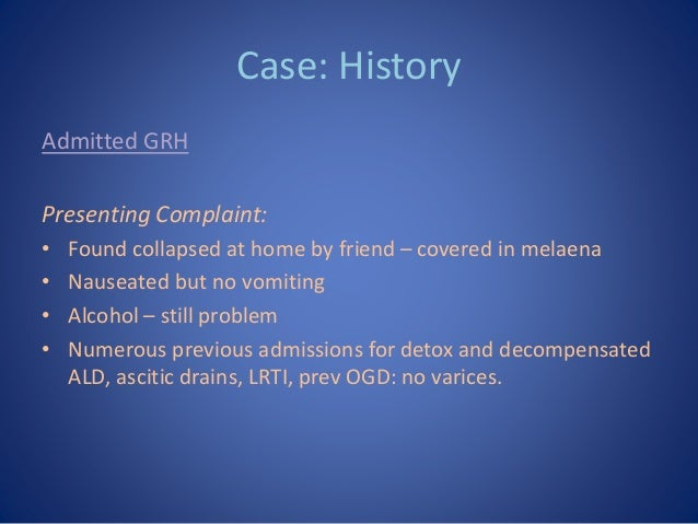 Case: History Admitted GRH Presenting Complaint: • Found collapsed at home by friend – covered in melaena • Nauseated but ...