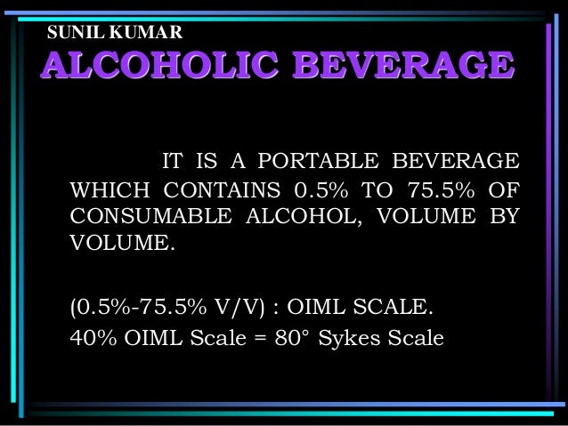 SUNIL KUMAR  ALCOHOLIC BEVERAGE IT IS A PORTABLE BEVERAGE WHICH CONTAINS 0.5% TO 75.5% OF CONSUMABLE ALCOHOL, VOLUME BY VO...