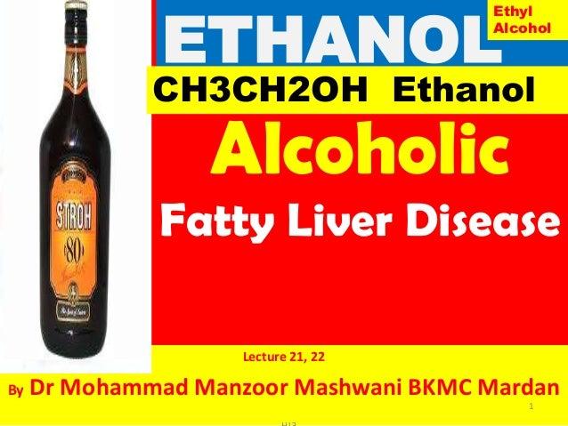 Alcoholic Fatty Liver Disease Lecture 21, 22 By Dr Mohammad Manzoor Mashwani BKMC Mardan ETHANOL 1 ETH CH3CH2OH Ethanol Et...