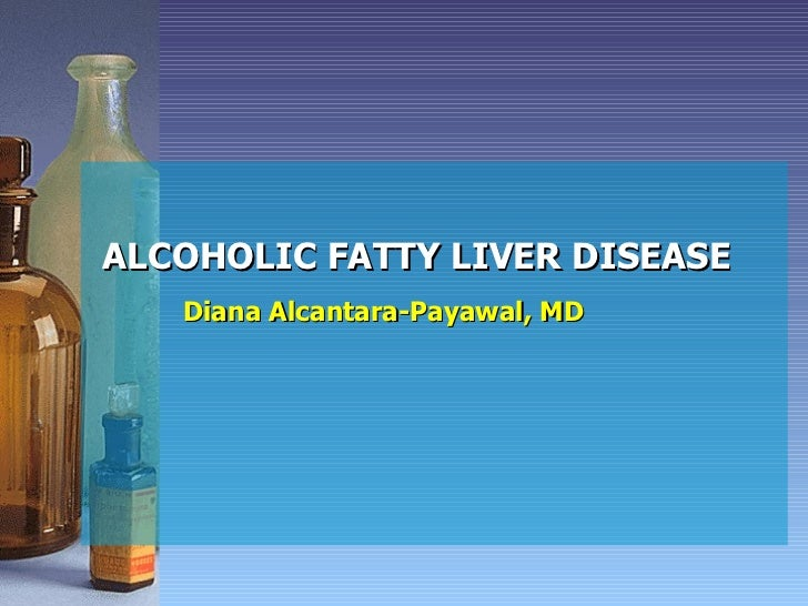 ALCOHOLIC FATTY LIVER DISEASE Diana Alcantara-Payawal, MD