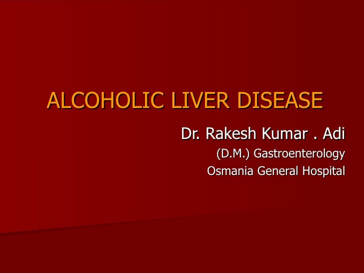 ALCOHOLIC LIVER DISEASE Dr. Rakesh Kumar . Adi (D.M.) Gastroenterology Osmania General Hospital