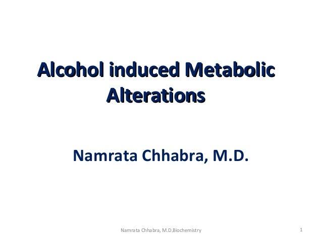 Alcohol induced MetabolicAlcohol induced Metabolic AlterationsAlterations Namrata Chhabra, M.D. 1Namrata Chhabra, M.D.Bioc...