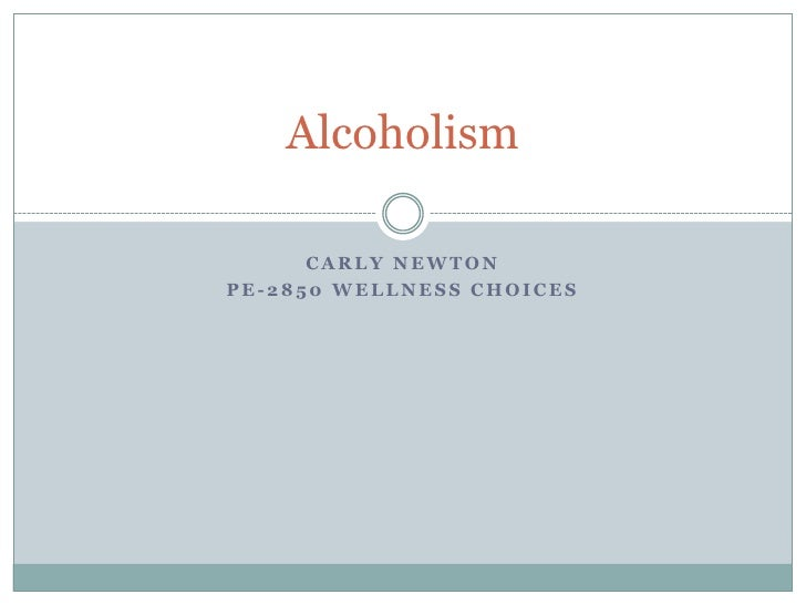 Carly Newton<br />PE-2850 Wellness choices<br />Alcoholism<br />