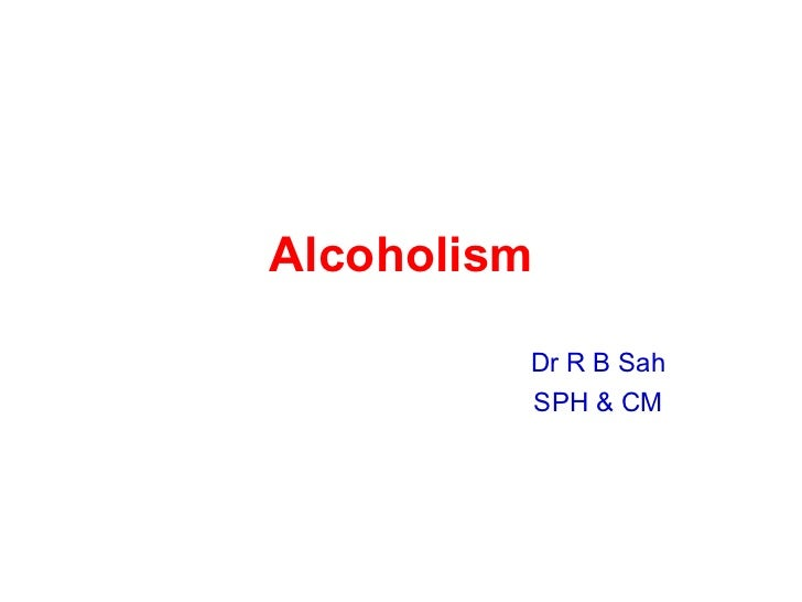 Alcoholism Dr R B Sah SPH & CM