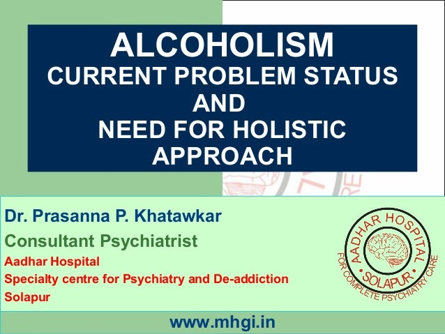 ALCOHOLISM  CURRENT PROBLEM STATUS  AND  NEED FOR HOLISTIC  APPROACH  Dr. Prasanna P. Khatawkar  Consultant Psychiatrist  ...