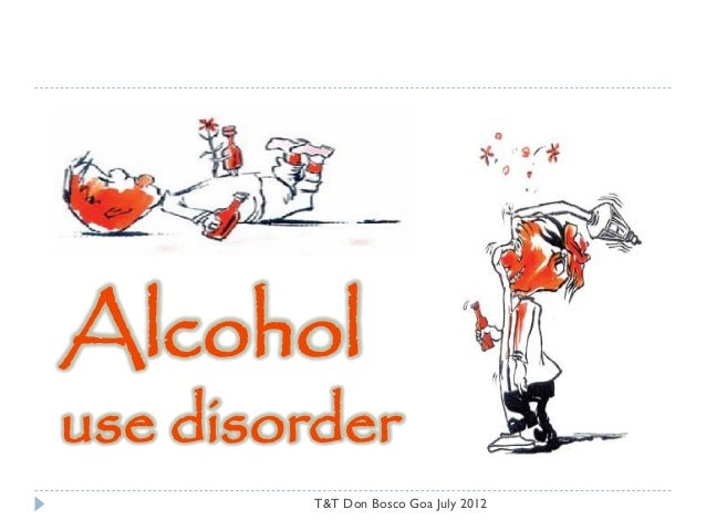 Alcoholuse disorder         T&T Don Bosco Goa July 2012