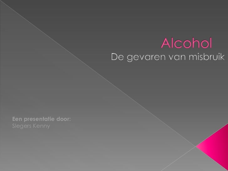 Alcohol<br />De gevaren van misbruik<br />Een presentatie door: Slegers Kenny<br />