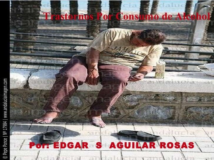 Trastornos Por Consumo de Alcohol   Por: EDGAR  S  AGUILAR ROSAS