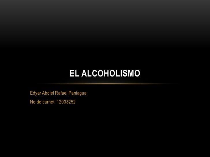 EL ALCOHOLISMOEdyar Abdiel Rafael PaniaguaNo de carnet: 12003252