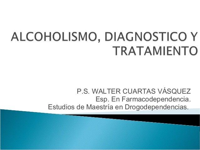 P.S. WALTER CUARTAS VÁSQUEZ               Esp. En Farmacodependencia.Estudios de Maestría en Drogodependencias.