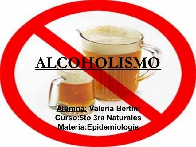 ALCOHOLISMO Alumna: Valeria Bertini Curso:5to 3ra Naturales Materia:Epidemiología