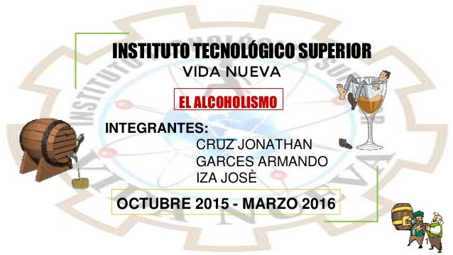 EL ALCOHOLISMO INSTITUTO TECNOLÓGICO SUPERIOR VIDA NUEVA INTEGRANTES: CRUZ JONATHAN GARCES ARMANDO IZA JOSÈ OCTUBRE 2015 -...