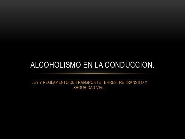 LEY Y REGLAMENTO DE TRANSPORTE TERRESTRE TRANSITO Y SEGURIDAD VIAL. ALCOHOLISMO EN LA CONDUCCION.