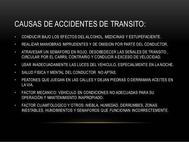 CAUSAS DE ACCIDENTES DE TRANSITO: • CONDUCIR BAJO LOS EFECTOS DEL ALCOHOL, MEDICINAS Y ESTUPEFACIENTE. • REALIZAR MANIOBRA...