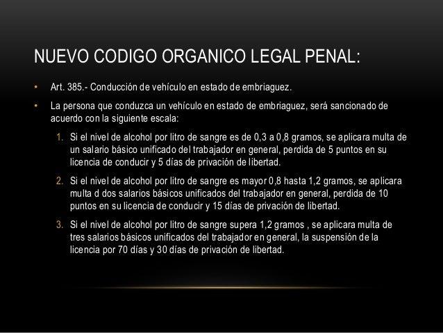 NUEVO CODIGO ORGANICO LEGAL PENAL: • Art. 385.- Conducción de vehículo en estado de embriaguez. • La persona que conduzca ...