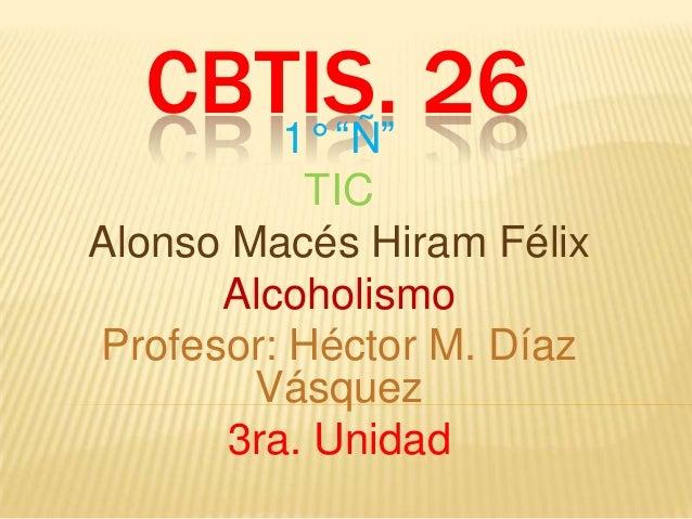 "CBTIS. 26 1° ""Ñ"" TIC Alonso Macés Hiram Félix Alcoholismo Profesor: Héctor M. Díaz Vásquez 3ra. Unidad"