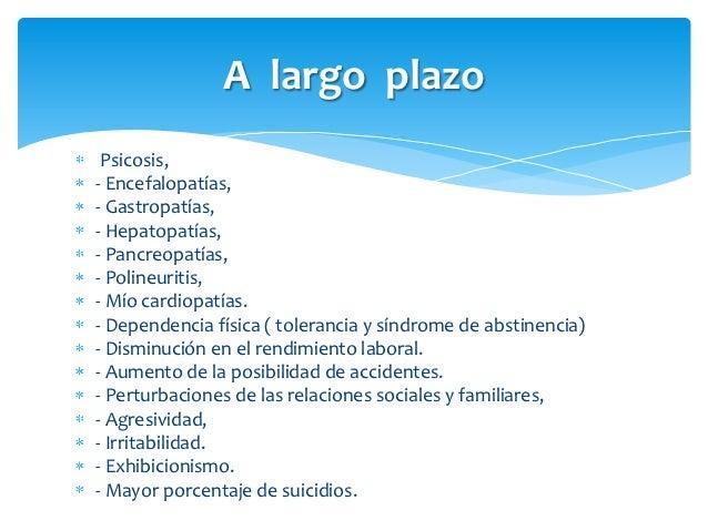A largo plazo Psicosis,- Encefalopatías,- Gastropatías,- Hepatopatías,- Pancreopatías,- Polineuritis,- Mío cardiopatías.- ...