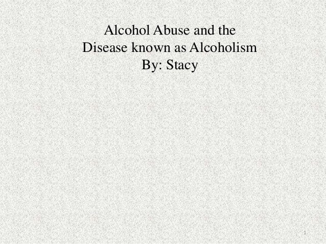 Alcohol Abuse and theDisease known as Alcoholism         By: Stacy                              1