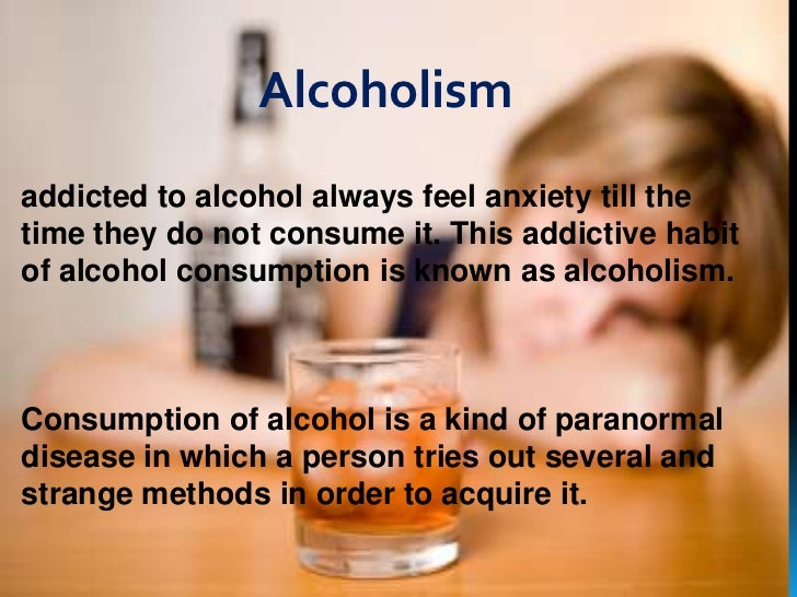 ALCOHOLISMS                Alcoholismaddicted to alcohol always feel anxiety till thetime they do not consume it. This add...